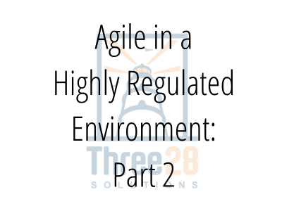 Agile in a Highly Regulated Environment: Part 2